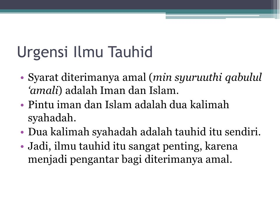Urgensi Ilmu Tauhid Syarat diterimanya amal (min syuruuthi qabulul 'amali) adalah Iman dan Islam. Pintu iman dan Islam adalah dua kalimah syahadah. Du