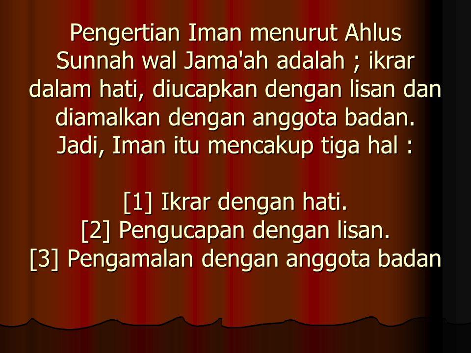 Pengertian Iman menurut Ahlus Sunnah wal Jama'ah adalah ; ikrar dalam hati, diucapkan dengan lisan dan diamalkan dengan anggota badan. Jadi, Iman itu