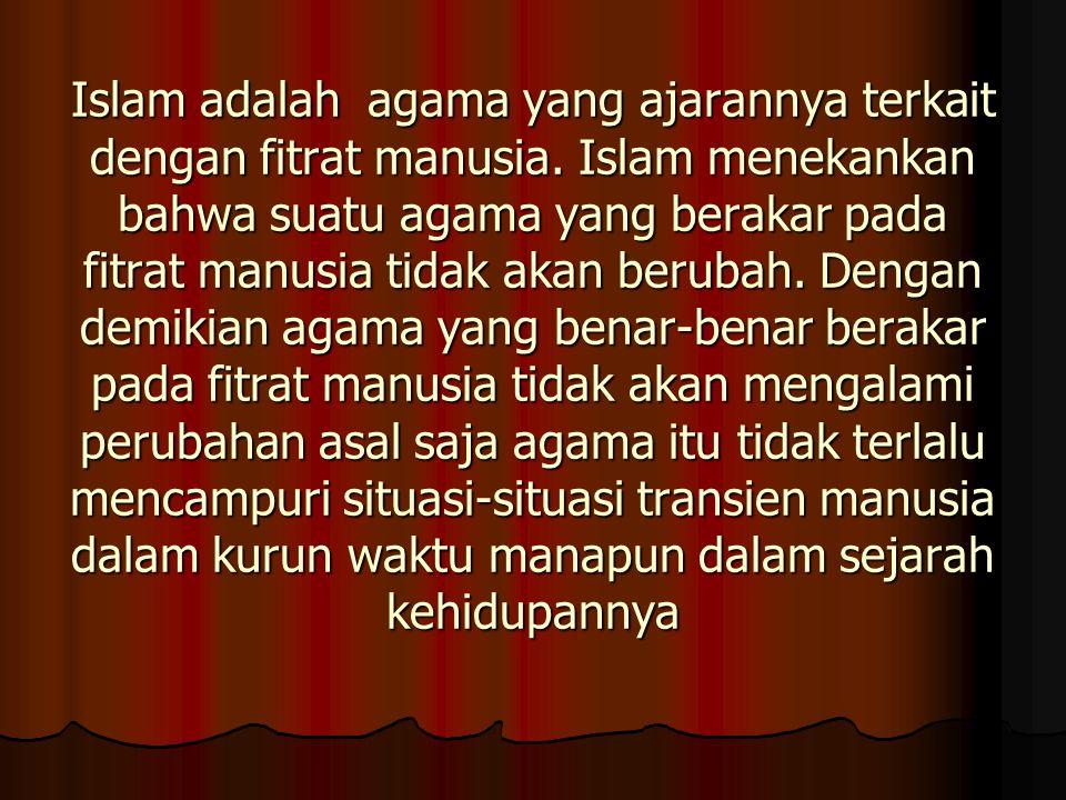 Islam adalah agama yang ajarannya terkait dengan fitrat manusia. Islam menekankan bahwa suatu agama yang berakar pada fitrat manusia tidak akan beruba