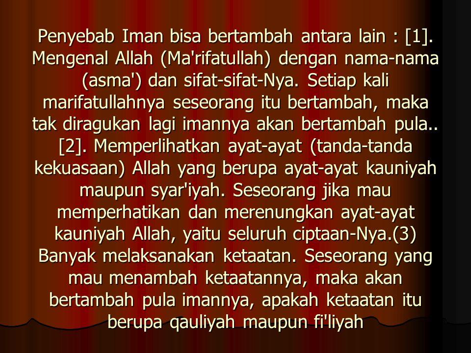 Penyebab Iman bisa bertambah antara lain : [1]. Mengenal Allah (Ma'rifatullah) dengan nama-nama (asma') dan sifat-sifat-Nya. Setiap kali marifatullahn