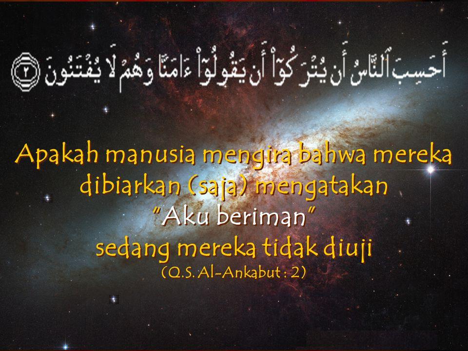 """Apakah manusia mengira bahwa mereka dibiarkan (saja) mengatakan """"Aku beriman"""" sedang mereka tidak diuji (Q.S. Al-Ankabut : 2)"""