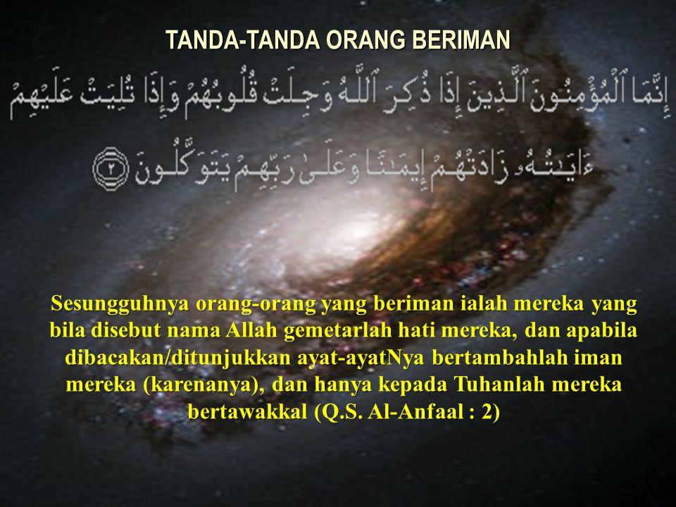 Sesungguhnya orang-orang yang beriman ialah mereka yang bila disebut nama Allah gemetarlah hati mereka, dan apabila dibacakan/ditunjukkan ayat-ayatNya