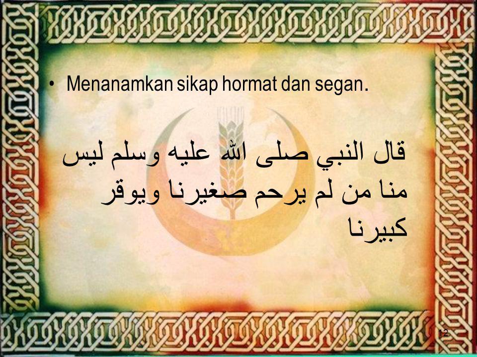 12 Menanamkan sikap hormat dan segan. قال النبي صلى الله عليه وسلم ليس منا من لم يرحم صغيرنا ويوقر كبيرنا