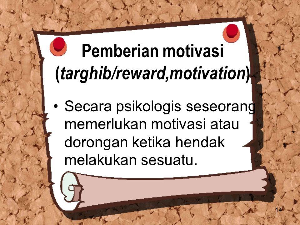 14 Pemberian motivasi ( targhib/reward,motivation ) Secara psikologis seseorang memerlukan motivasi atau dorongan ketika hendak melakukan sesuatu.