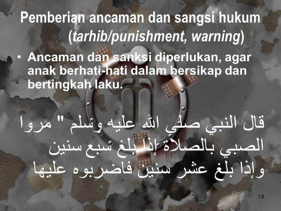 16 Pemberian ancaman dan sangsi hukum ( tarhib/punishment, warning ) Ancaman dan sanksi diperlukan, agar anak berhati-hati dalam bersikap dan bertingk