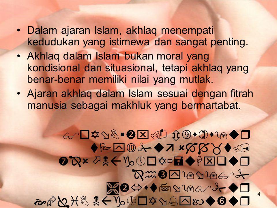 4 Dalam ajaran Islam, akhlaq menempati kedudukan yang istimewa dan sangat penting. Akhlaq dalam Islam bukan moral yang kondisional dan situasional, te