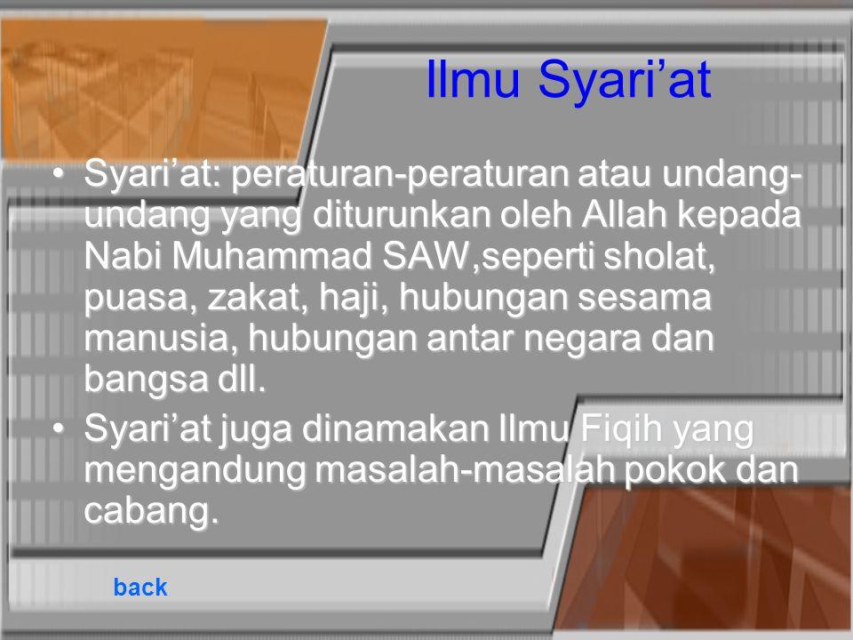 Ilmu Syari'at Syari'at: peraturan-peraturan atau undang- undang yang diturunkan oleh Allah kepada Nabi Muhammad SAW,seperti sholat, puasa, zakat, haji