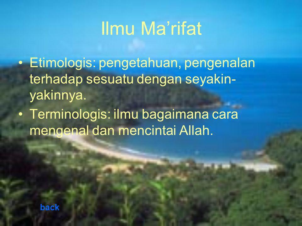 Ilmu Ma'rifat Etimologis: pengetahuan, pengenalan terhadap sesuatu dengan seyakin- yakinnya. Terminologis: ilmu bagaimana cara mengenal dan mencintai