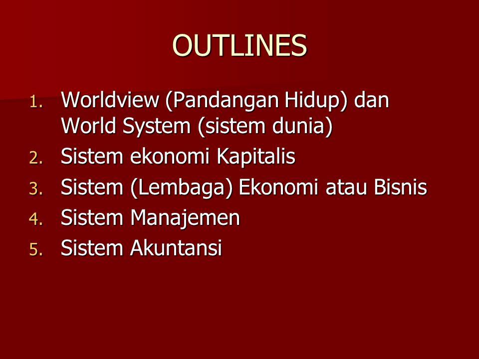 OUTLINES 1. Worldview (Pandangan Hidup) dan World System (sistem dunia) 2. Sistem ekonomi Kapitalis 3. Sistem (Lembaga) Ekonomi atau Bisnis 4. Sistem