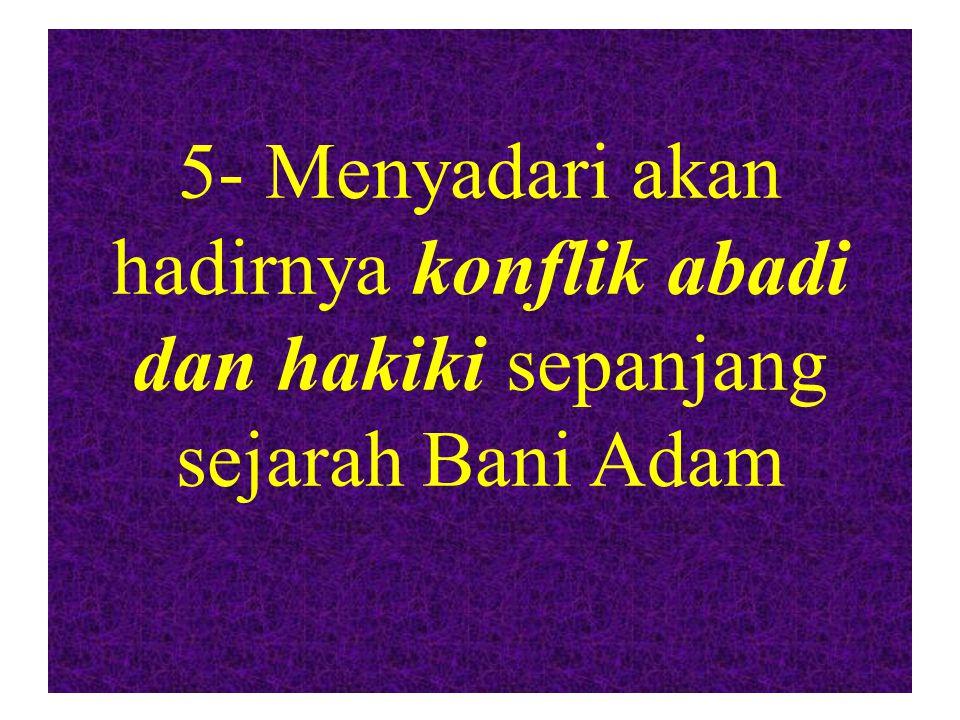 5- Menyadari akan hadirnya konflik abadi dan hakiki sepanjang sejarah Bani Adam