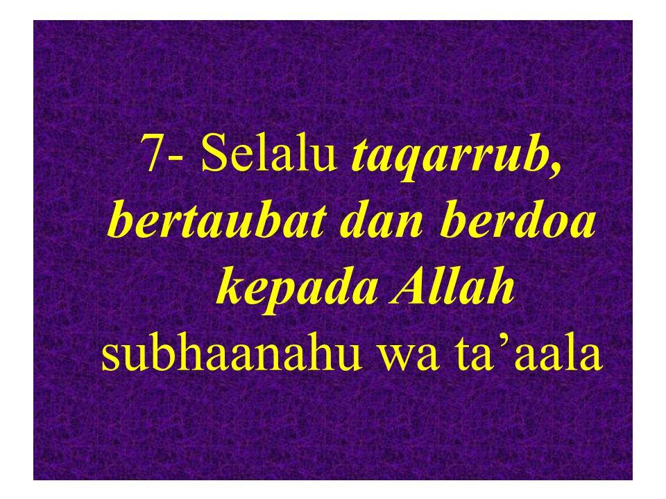 7- Selalu taqarrub, bertaubat dan berdoa kepada Allah subhaanahu wa ta'aala