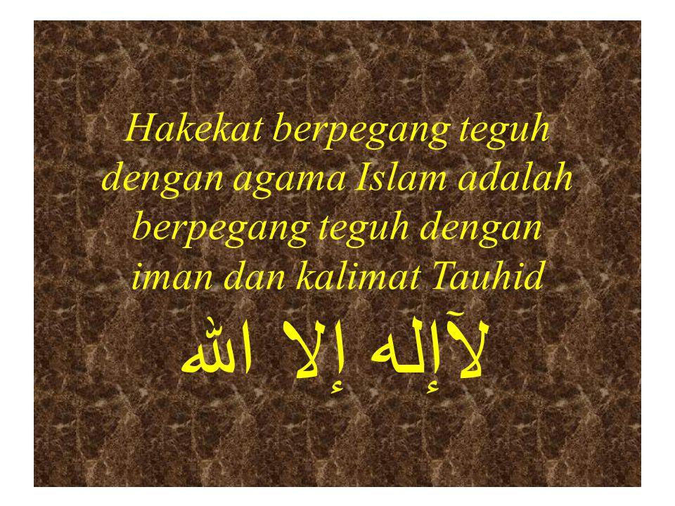Hakekat berpegang teguh dengan agama Islam adalah berpegang teguh dengan iman dan kalimat Tauhid لآإله إلا الله
