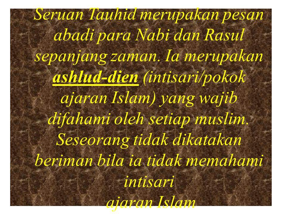 Seruan Tauhid merupakan pesan abadi para Nabi dan Rasul sepanjang zaman. Ia merupakan ashlud-dien (intisari/pokok ajaran Islam) yang wajib difahami ol