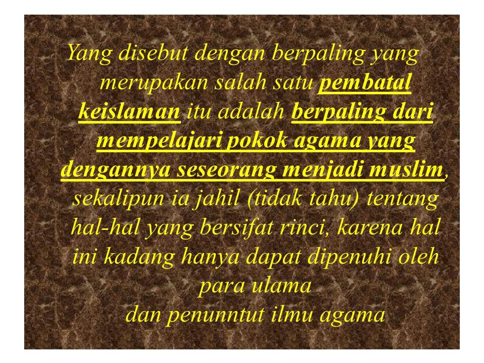 Yang disebut dengan berpaling yang merupakan salah satu pembatal keislaman itu adalah berpaling dari mempelajari pokok agama yang dengannya seseorang