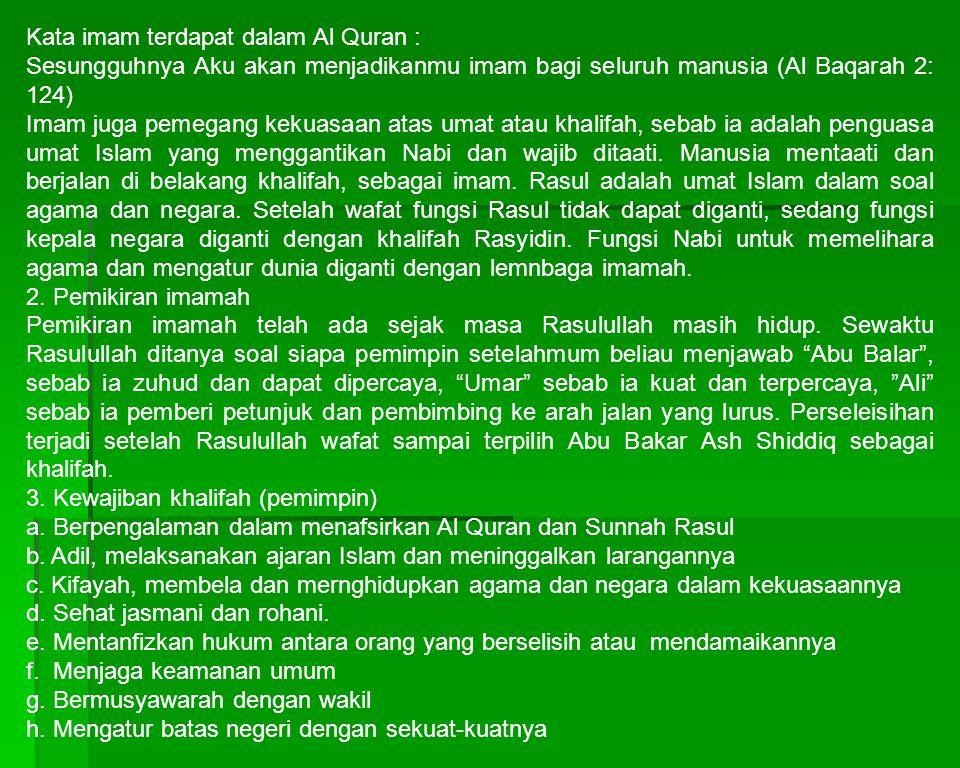Kata imam terdapat dalam Al Quran : Sesungguhnya Aku akan menjadikanmu imam bagi seluruh manusia (Al Baqarah 2: 124) Imam juga pemegang kekuasaan atas umat atau khalifah, sebab ia adalah penguasa umat Islam yang menggantikan Nabi dan wajib ditaati.