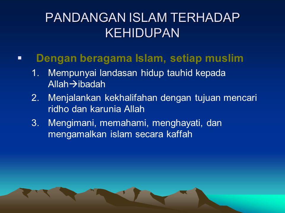 PANDANGAN ISLAM TERHADAP KEHIDUPAN  Dengan beragama Islam, setiap muslim 1.Mempunyai landasan hidup tauhid kepada Allah  ibadah 2.Menjalankan kekhal