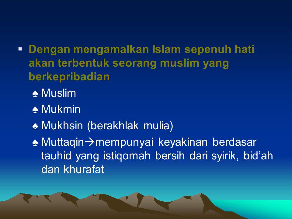  Dengan mengamalkan Islam sepenuh hati akan terbentuk seorang muslim yang berkepribadian ♠ Muslim ♠ Mukmin ♠ Mukhsin (berakhlak mulia) ♠ Muttaqin  m