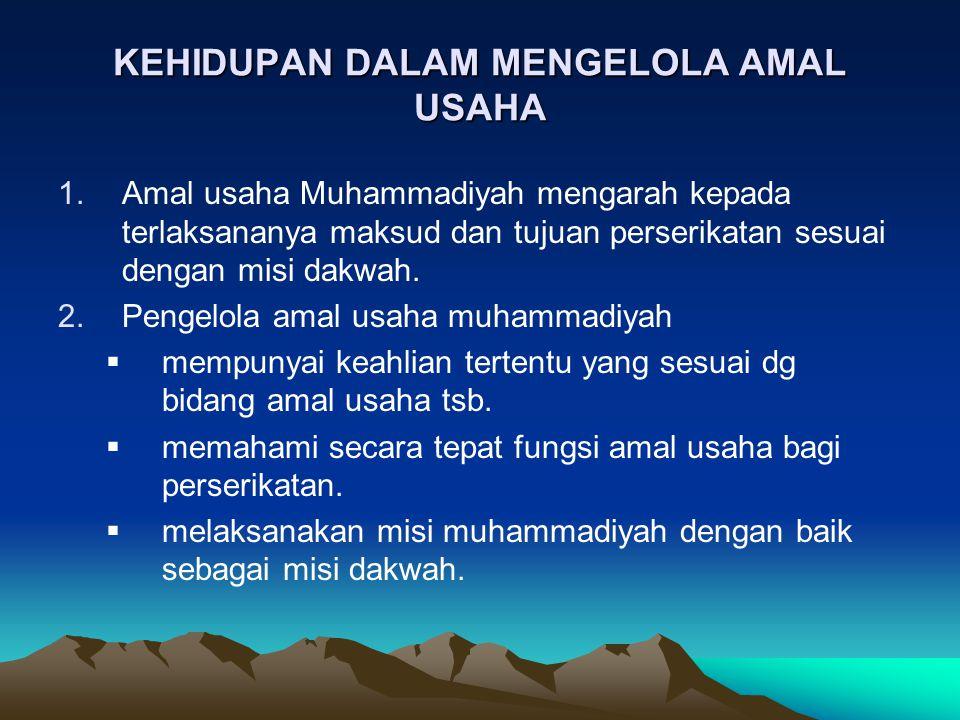KEHIDUPAN DALAM MENGELOLA AMAL USAHA 1.Amal usaha Muhammadiyah mengarah kepada terlaksananya maksud dan tujuan perserikatan sesuai dengan misi dakwah.
