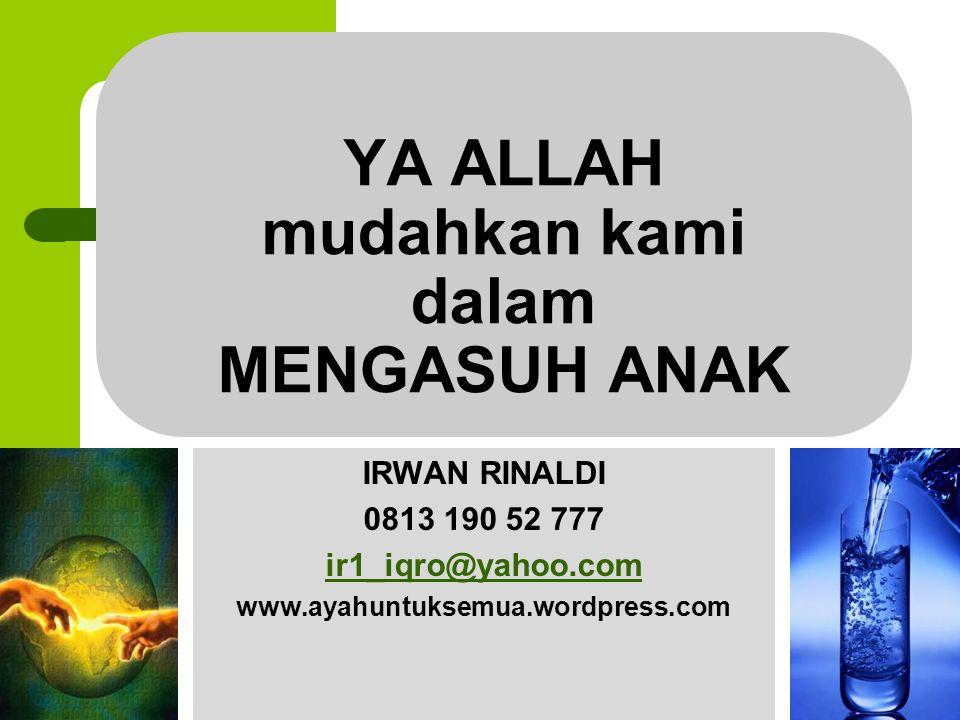YA ALLAH mudahkan kami dalam MENGASUH ANAK IRWAN RINALDI 0813 190 52 777 ir1_iqro@yahoo.com www.ayahuntuksemua.wordpress.com