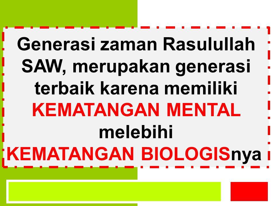 Generasi zaman Rasulullah SAW, merupakan generasi terbaik karena memiliki KEMATANGAN MENTAL melebihi KEMATANGAN BIOLOGISnya