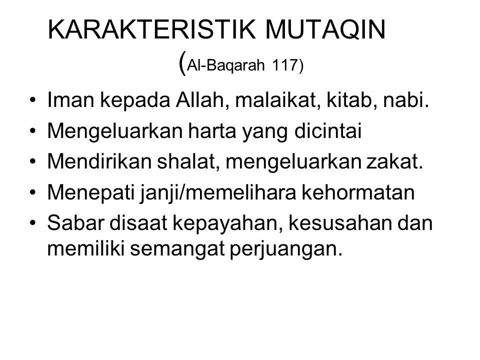 KARAKTERISTIK MUTAQIN ( Al-Baqarah 117) Iman kepada Allah, malaikat, kitab, nabi. Mengeluarkan harta yang dicintai Mendirikan shalat, mengeluarkan zak