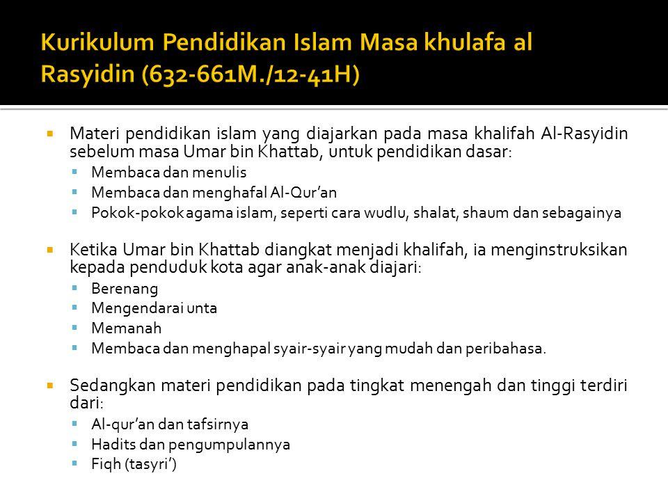  Materi pendidikan islam yang diajarkan pada masa khalifah Al-Rasyidin sebelum masa Umar bin Khattab, untuk pendidikan dasar:  Membaca dan menulis  Membaca dan menghafal Al-Qur'an  Pokok-pokok agama islam, seperti cara wudlu, shalat, shaum dan sebagainya  Ketika Umar bin Khattab diangkat menjadi khalifah, ia menginstruksikan kepada penduduk kota agar anak-anak diajari:  Berenang  Mengendarai unta  Memanah  Membaca dan menghapal syair-syair yang mudah dan peribahasa.