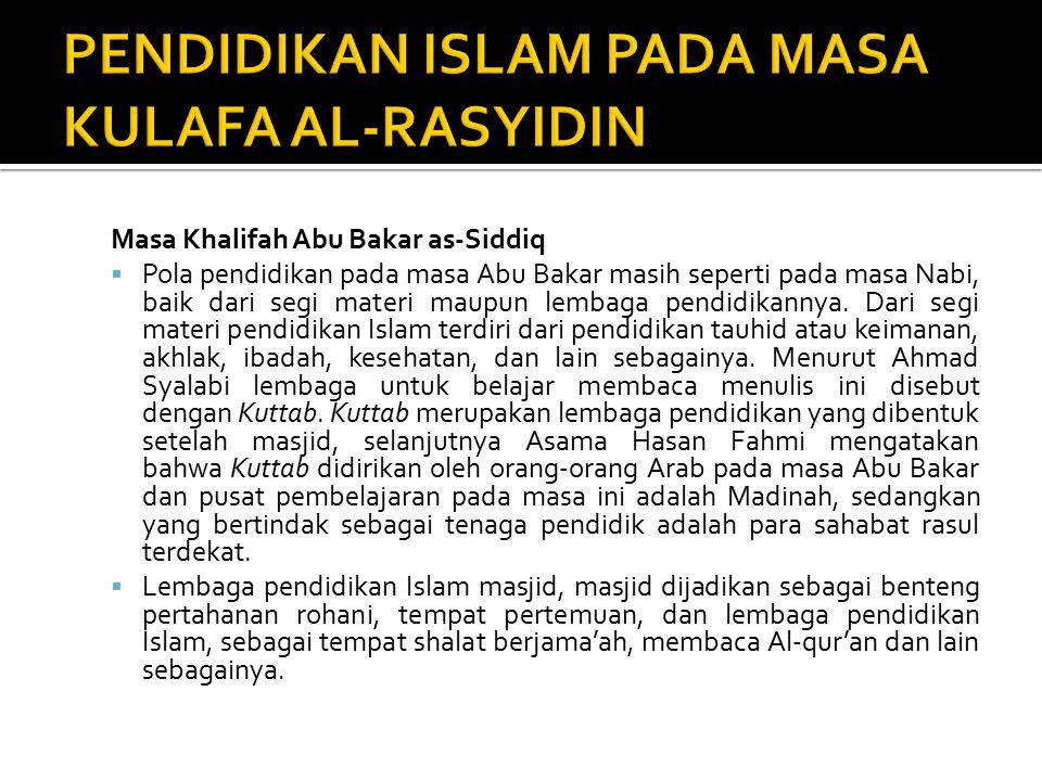 Masa Khalifah Abu Bakar as-Siddiq  Pola pendidikan pada masa Abu Bakar masih seperti pada masa Nabi, baik dari segi materi maupun lembaga pendidikannya.