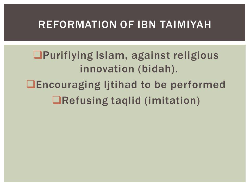  Purifiying Islam, against religious innovation (bidah).  Encouraging Ijtihad to be performed  Refusing taqlid (imitation) REFORMATION OF IBN TAIMI