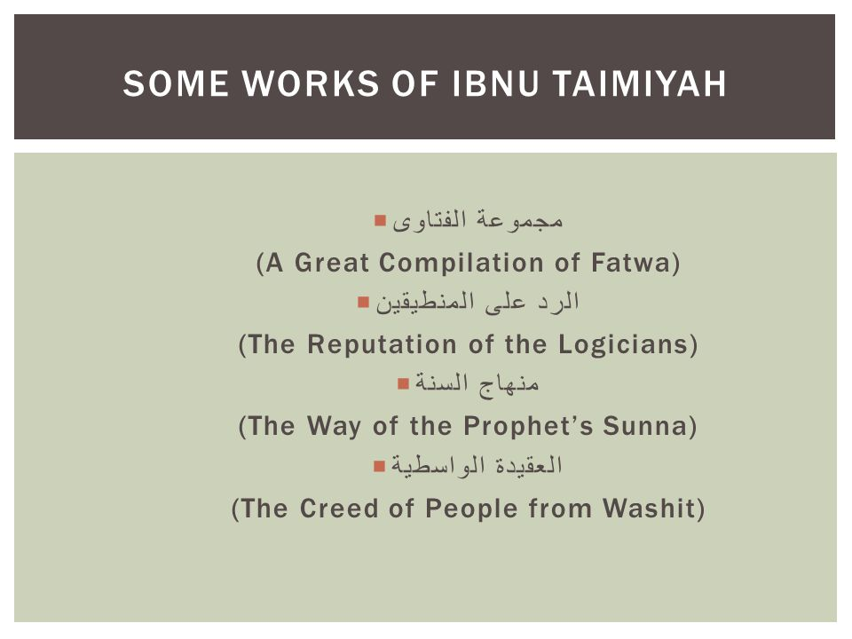  مجموعة الفتاوى (A Great Compilation of Fatwa)  الرد على المنطيقين (The Reputation of the Logicians)  منهاج السنة (The Way of the Prophet's Sunna)  العقيدة الواسطية (The Creed of People from Washit) SOME WORKS OF IBNU TAIMIYAH