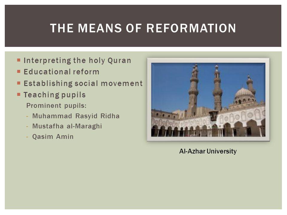  Interpreting the holy Quran  Educational reform  Establishing social movement  Teaching pupils Prominent pupils: -Muhammad Rasyid Ridha -Mustafha al-Maraghi -Qasim Amin THE MEANS OF REFORMATION Al-Azhar University