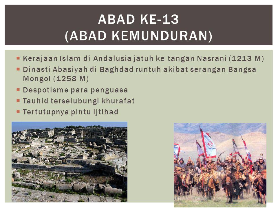  Kerajaan Islam di Andalusia jatuh ke tangan Nasrani (1213 M)  Dinasti Abasiyah di Baghdad runtuh akibat serangan Bangsa Mongol (1258 M)  Despotisme para penguasa  Tauhid terselubungi khurafat  Tertutupnya pintu ijtihad ABAD KE-13 (ABAD KEMUNDURAN)