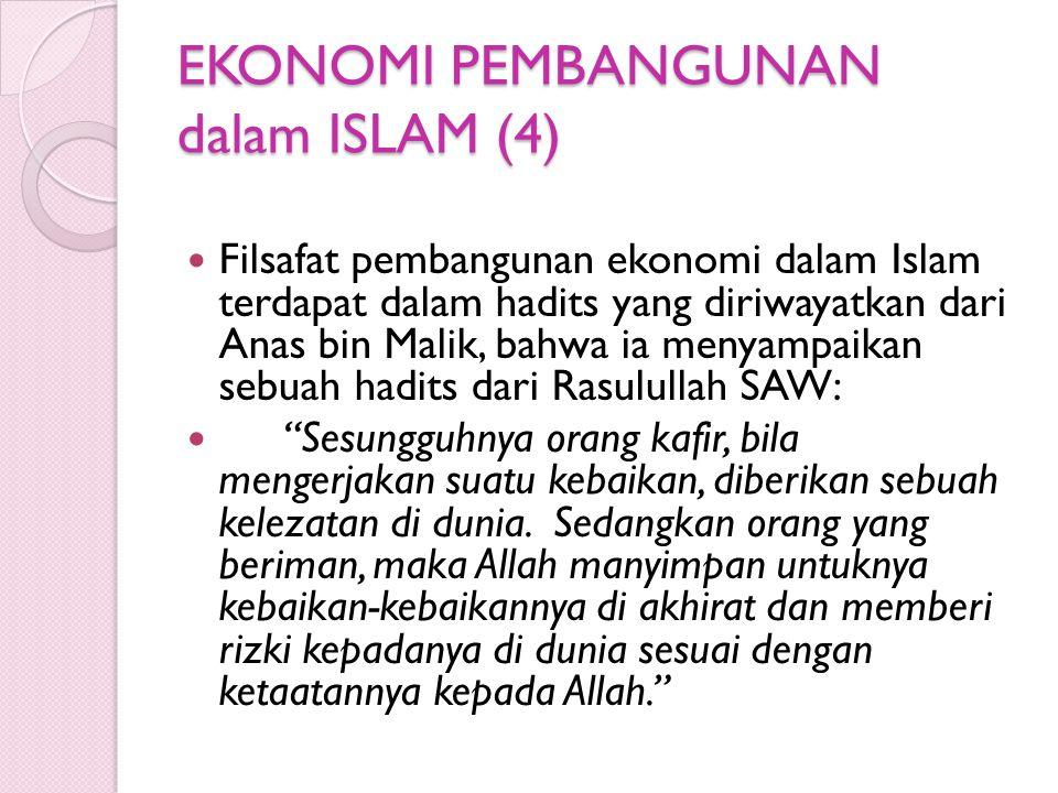 EKONOMI PEMBANGUNAN dalam ISLAM (4) Filsafat pembangunan ekonomi dalam Islam terdapat dalam hadits yang diriwayatkan dari Anas bin Malik, bahwa ia menyampaikan sebuah hadits dari Rasulullah SAW: Sesungguhnya orang kafir, bila mengerjakan suatu kebaikan, diberikan sebuah kelezatan di dunia.