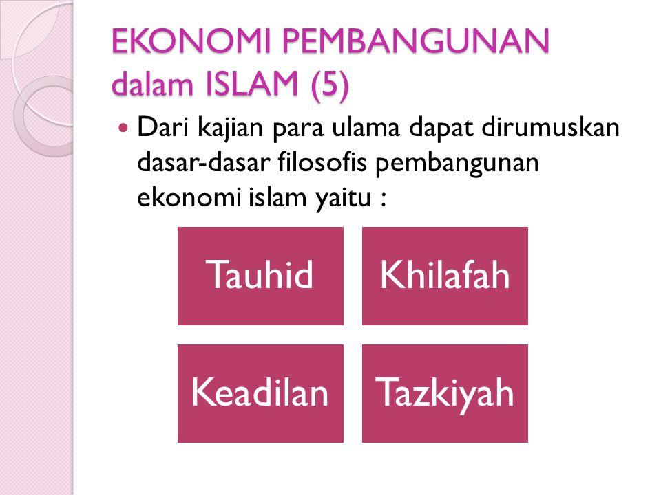 EKONOMI PEMBANGUNAN dalam ISLAM (5) Dari kajian para ulama dapat dirumuskan dasar-dasar filosofis pembangunan ekonomi islam yaitu : TauhidKhilafah KeadilanTazkiyah