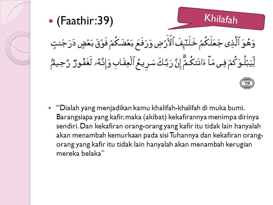 """(Faathir:39) """"Dialah yang menjadikan kamu khalifah-khalifah di muka bumi. Barangsiapa yang kafir, maka (akibat) kekafirannya menimpa dirinya sendiri."""