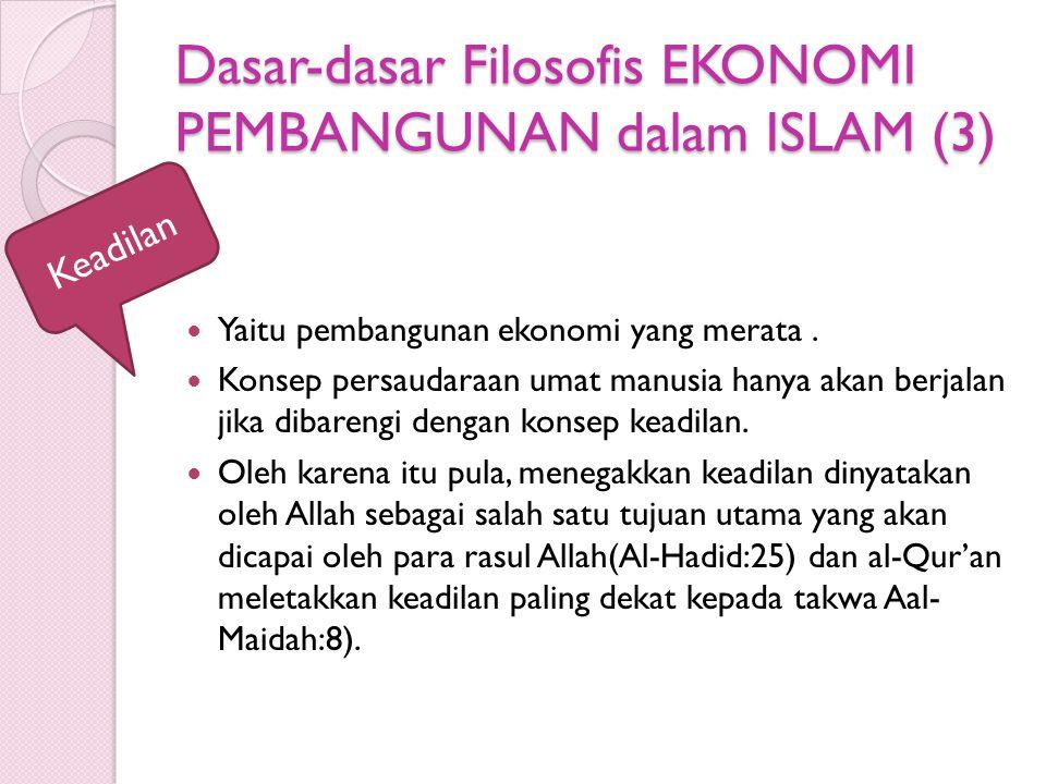 Dasar-dasar Filosofis EKONOMI PEMBANGUNAN dalam ISLAM (3) Yaitu pembangunan ekonomi yang merata. Konsep persaudaraan umat manusia hanya akan berjalan