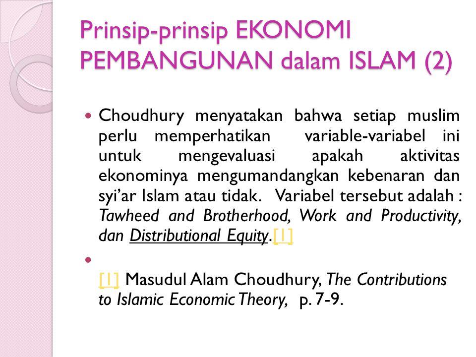 Prinsip-prinsip EKONOMI PEMBANGUNAN dalam ISLAM (2) Choudhury menyatakan bahwa setiap muslim perlu memperhatikan variable-variabel ini untuk mengevaluasi apakah aktivitas ekonominya mengumandangkan kebenaran dan syi'ar Islam atau tidak.