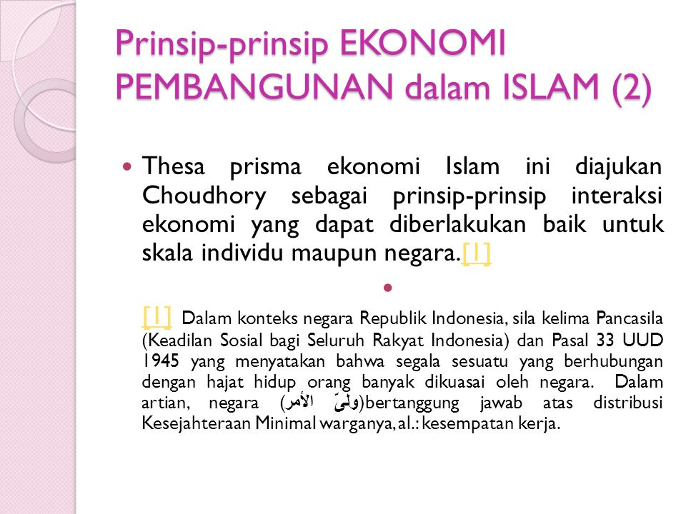 Prinsip-prinsip EKONOMI PEMBANGUNAN dalam ISLAM (2) Thesa prisma ekonomi Islam ini diajukan Choudhory sebagai prinsip-prinsip interaksi ekonomi yang dapat diberlakukan baik untuk skala individu maupun negara.[1][1] [1] Dalam konteks negara Republik Indonesia, sila kelima Pancasila (Keadilan Sosial bagi Seluruh Rakyat Indonesia) dan Pasal 33 UUD 1945 yang menyatakan bahwa segala sesuatu yang berhubungan dengan hajat hidup orang banyak dikuasai oleh negara.