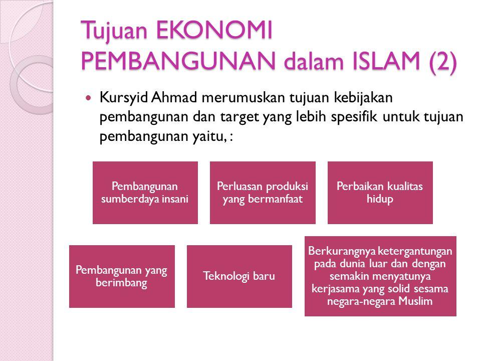 Tujuan EKONOMI PEMBANGUNAN dalam ISLAM (2) Kursyid Ahmad merumuskan tujuan kebijakan pembangunan dan target yang lebih spesifik untuk tujuan pembangun