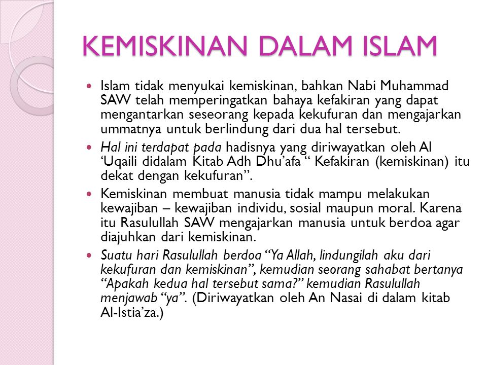 KEMISKINAN DALAM ISLAM Islam tidak menyukai kemiskinan, bahkan Nabi Muhammad SAW telah memperingatkan bahaya kefakiran yang dapat mengantarkan seseorang kepada kekufuran dan mengajarkan ummatnya untuk berlindung dari dua hal tersebut.