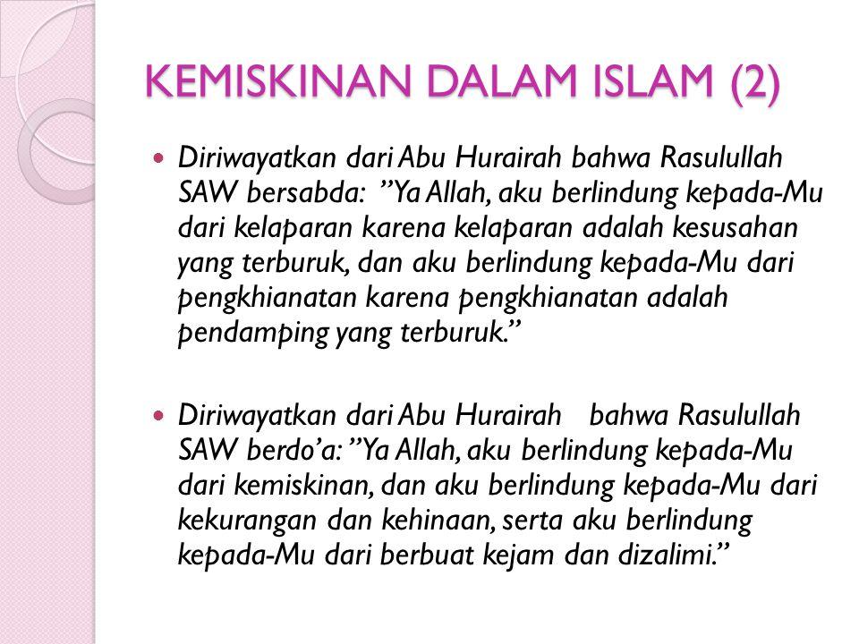 KEMISKINAN DALAM ISLAM (2) Diriwayatkan dari Abu Hurairah bahwa Rasulullah SAW bersabda: Ya Allah, aku berlindung kepada-Mu dari kelaparan karena kelaparan adalah kesusahan yang terburuk, dan aku berlindung kepada-Mu dari pengkhianatan karena pengkhianatan adalah pendamping yang terburuk. Diriwayatkan dari Abu Hurairah bahwa Rasulullah SAW berdo'a: Ya Allah, aku berlindung kepada-Mu dari kemiskinan, dan aku berlindung kepada-Mu dari kekurangan dan kehinaan, serta aku berlindung kepada-Mu dari berbuat kejam dan dizalimi.