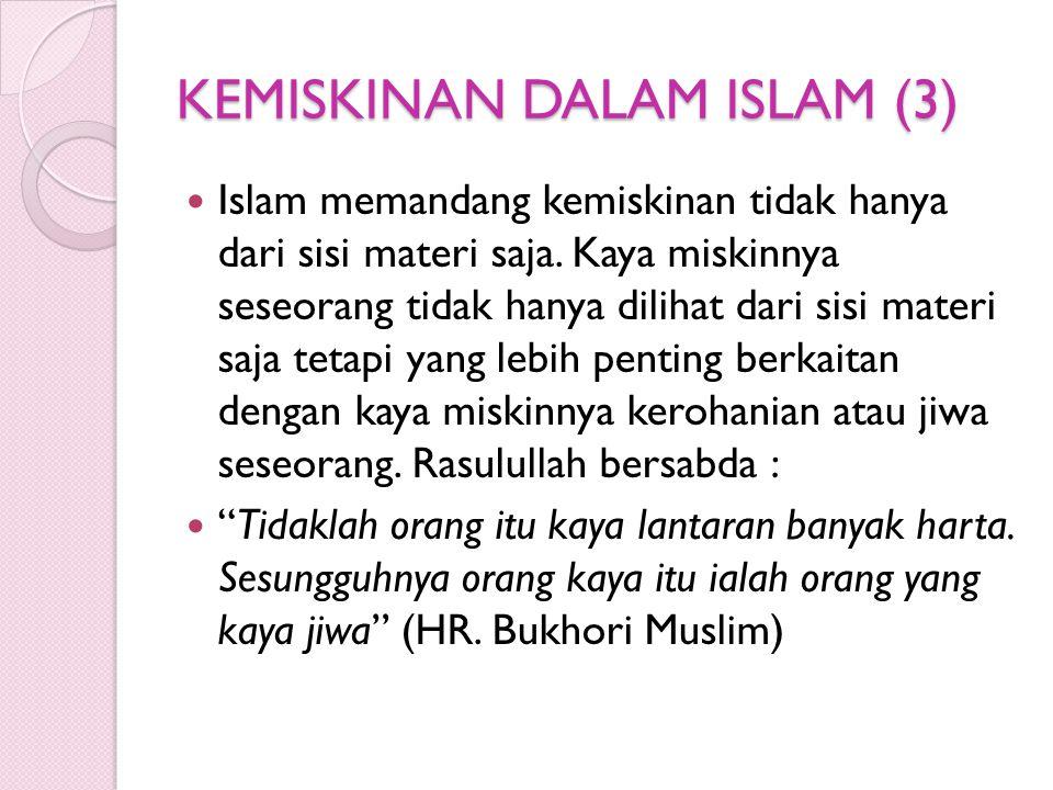 KEMISKINAN DALAM ISLAM (3) Islam memandang kemiskinan tidak hanya dari sisi materi saja. Kaya miskinnya seseorang tidak hanya dilihat dari sisi materi