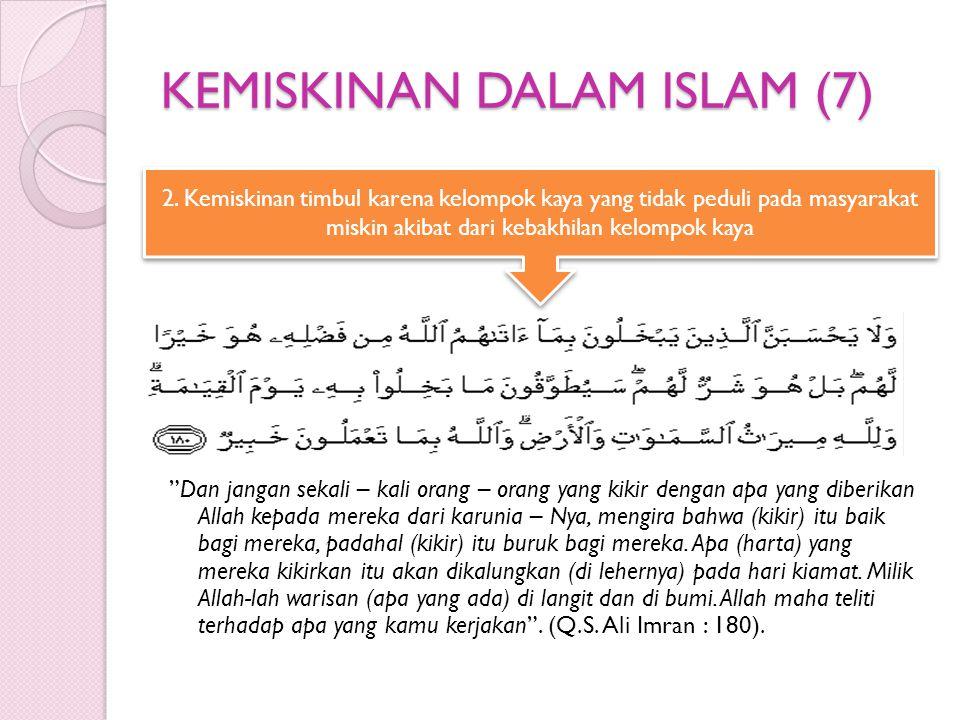 KEMISKINAN DALAM ISLAM (7) Dan jangan sekali – kali orang – orang yang kikir dengan apa yang diberikan Allah kepada mereka dari karunia – Nya, mengira bahwa (kikir) itu baik bagi mereka, padahal (kikir) itu buruk bagi mereka.