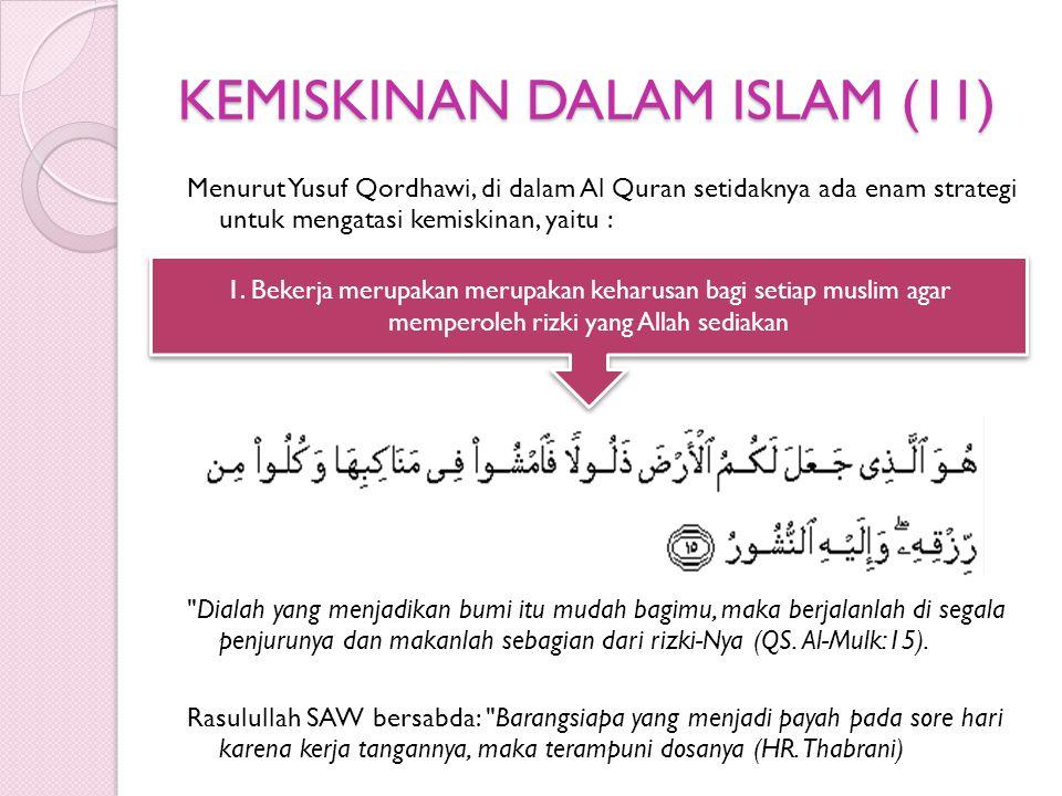 KEMISKINAN DALAM ISLAM (11) Menurut Yusuf Qordhawi, di dalam Al Quran setidaknya ada enam strategi untuk mengatasi kemiskinan, yaitu : Dialah yang menjadikan bumi itu mudah bagimu, maka berjalanlah di segala penjurunya dan makanlah sebagian dari rizki-Nya (QS.