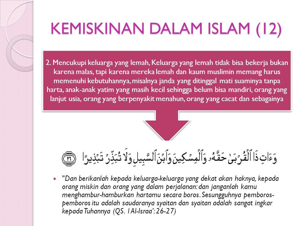 KEMISKINAN DALAM ISLAM (12) Dan berikanlah kepada keluarga-keluarga yang dekat akan haknya, kepada orang miskin dan orang yang dalam perjalanan: dan janganlah kamu menghambur-hamburkan hartamu secara boros.