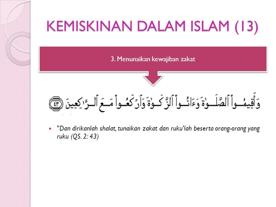 KEMISKINAN DALAM ISLAM (13) Dan dirikanlah shalat, tunaikan zakat dan ruku lah beserta orang-orang yang ruku (QS.