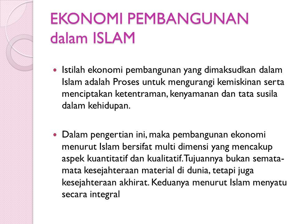 EKONOMI PEMBANGUNAN dalam ISLAM Istilah ekonomi pembangunan yang dimaksudkan dalam Islam adalah Proses untuk mengurangi kemiskinan serta menciptakan k
