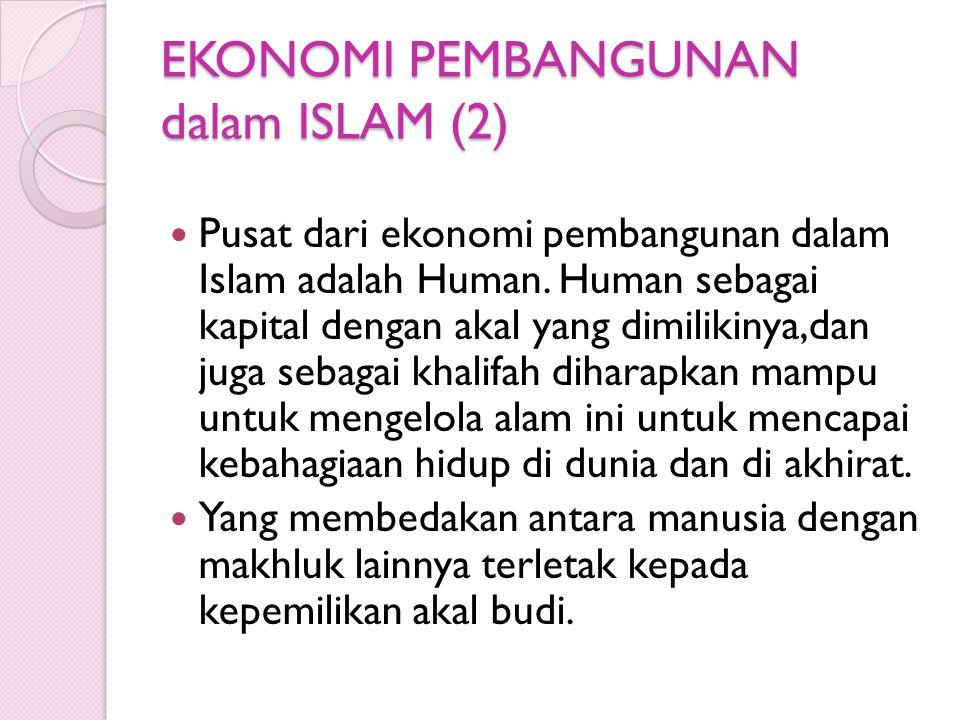 EKONOMI PEMBANGUNAN dalam ISLAM (2) Pusat dari ekonomi pembangunan dalam Islam adalah Human. Human sebagai kapital dengan akal yang dimilikinya,dan ju