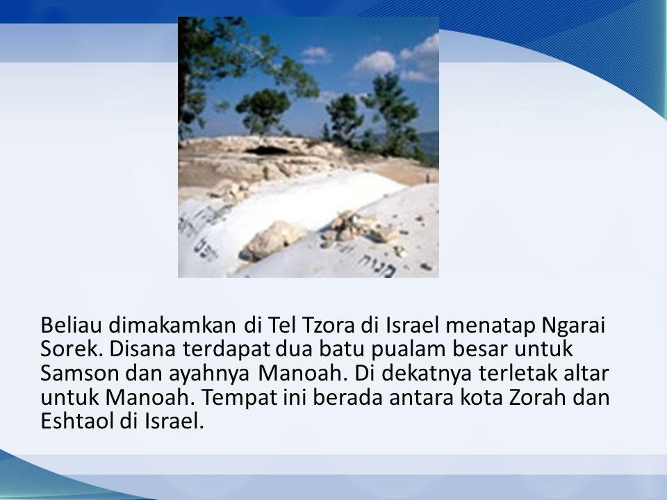 Beliau dimakamkan di Tel Tzora di Israel menatap Ngarai Sorek. Disana terdapat dua batu pualam besar untuk Samson dan ayahnya Manoah. Di dekatnya terl