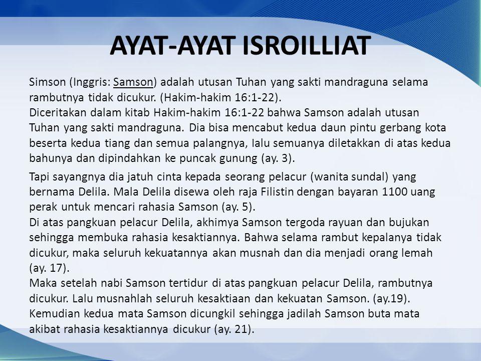 AYAT-AYAT ISROILLIAT Simson (Inggris: Samson) adalah utusan Tuhan yang sakti mandraguna selama rambutnya tidak dicukur. (Hakim-hakim 16:1-22). Dicerit