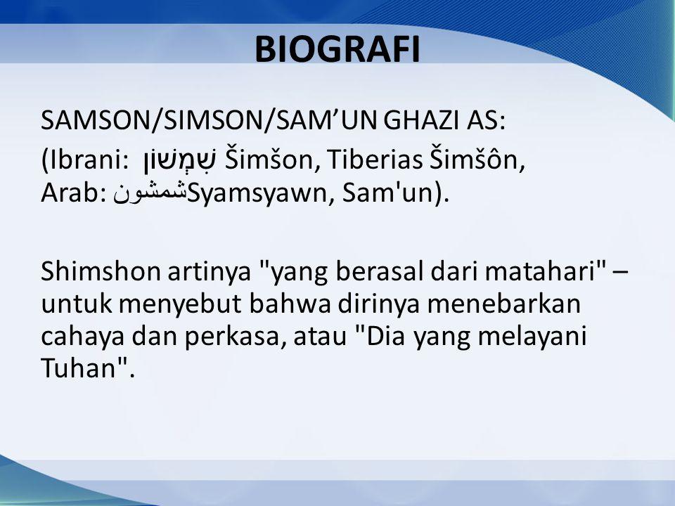 BIOGRAFI SAMSON/SIMSON/SAM'UN GHAZI AS: (Ibrani: שִׁמְשׁוֹן Šimšon, Tiberias Šimšôn, Arab: شمشون Syamsyawn, Sam'un). Shimshon artinya